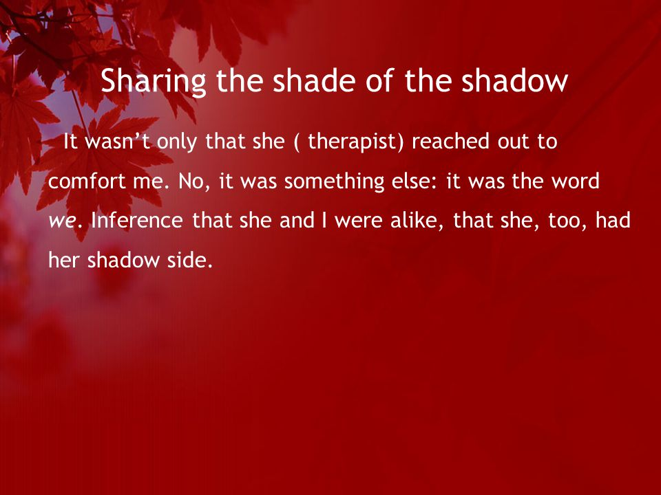 Sharing the shade of the shadow It wasn't only that she ( therapist) reached out to comfort me.
