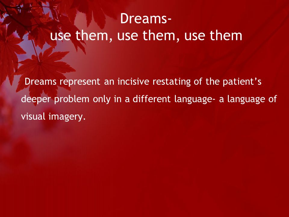 Dreams- use them, use them, use them Dreams represent an incisive restating of the patient's deeper problem only in a different language- a language of visual imagery.