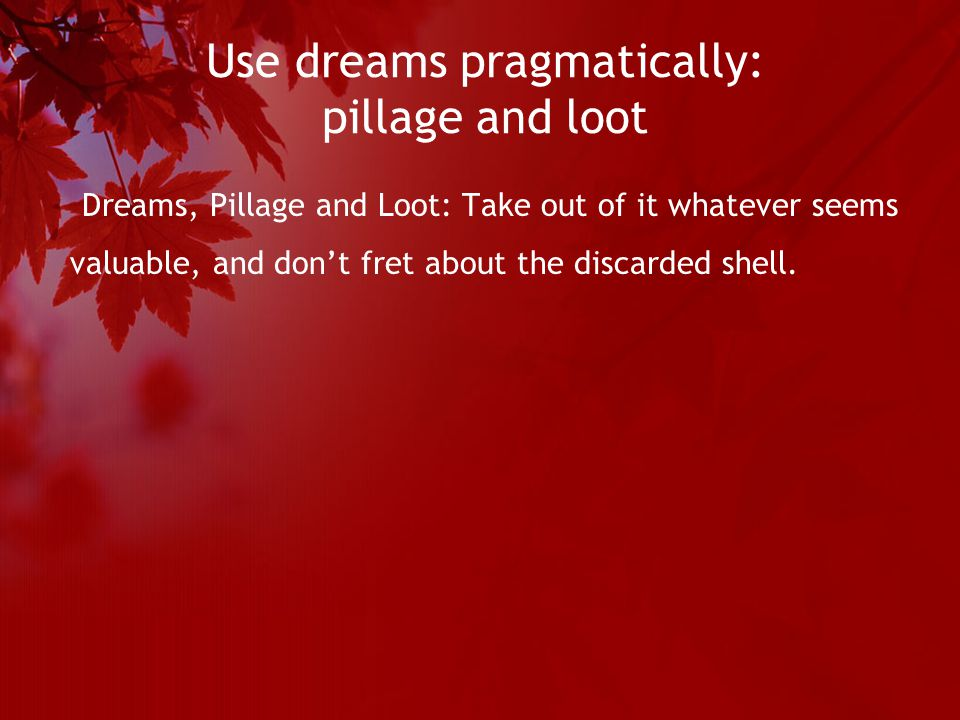 Use dreams pragmatically: pillage and loot Dreams, Pillage and Loot: Take out of it whatever seems valuable, and don't fret about the discarded shell.