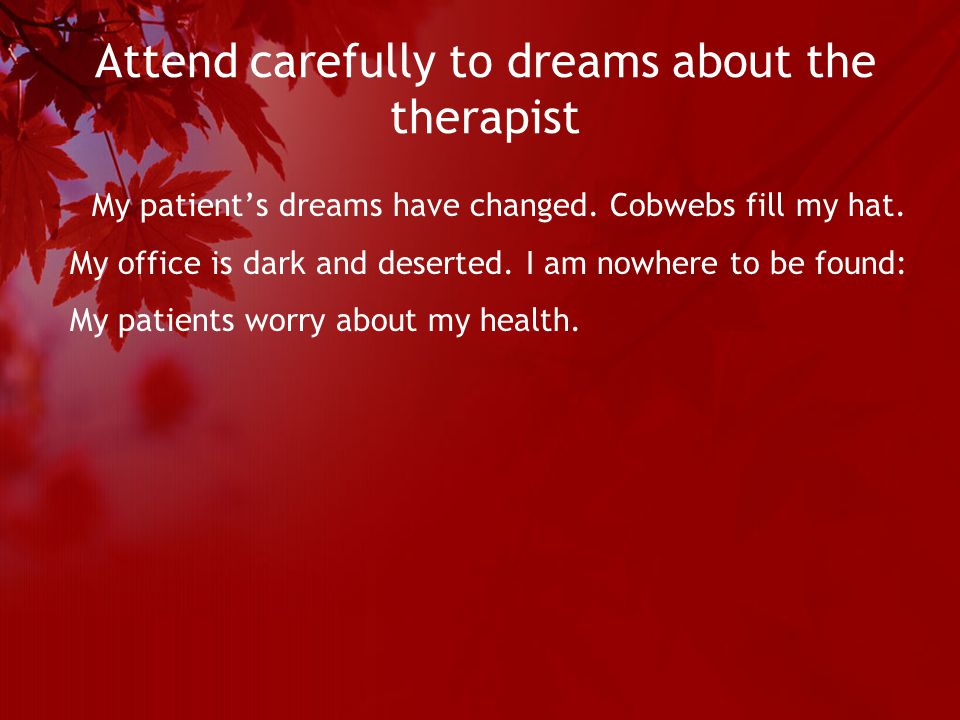 Attend carefully to dreams about the therapist My patient's dreams have changed.