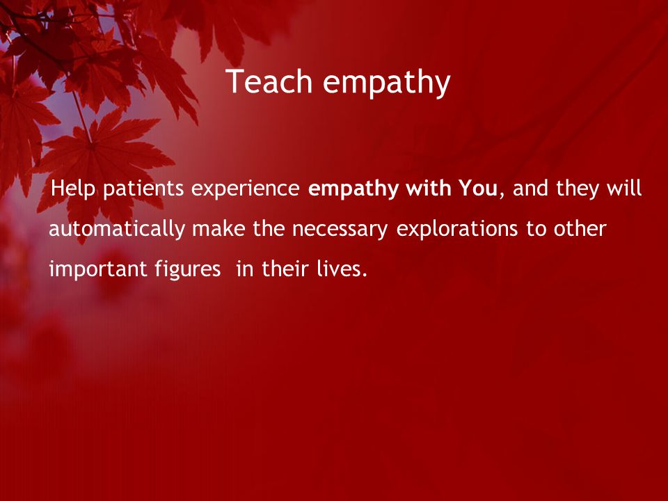 Teach empathy Help patients experience empathy with You, and they will automatically make the necessary explorations to other important figures in their lives.