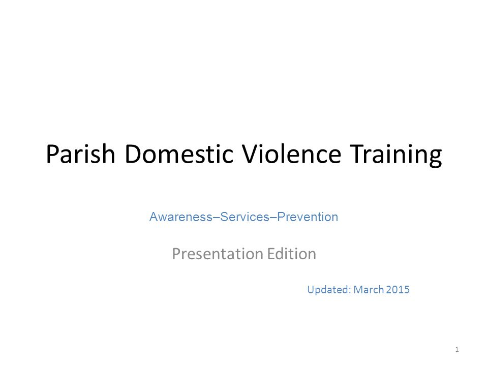 Parish Domestic Violence Training Awareness–Services–Prevention Presentation Edition Updated: March 2015 1