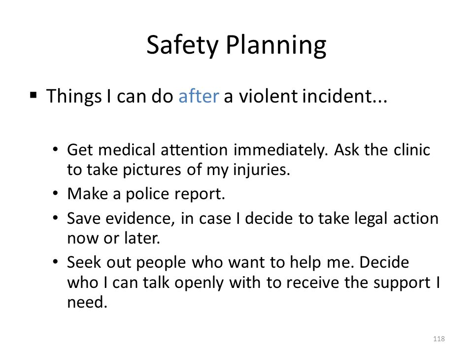 Safety Planning  Things I can do after a violent incident... Get medical attention immediately. Ask the clinic to take pictures of my injuries. Make