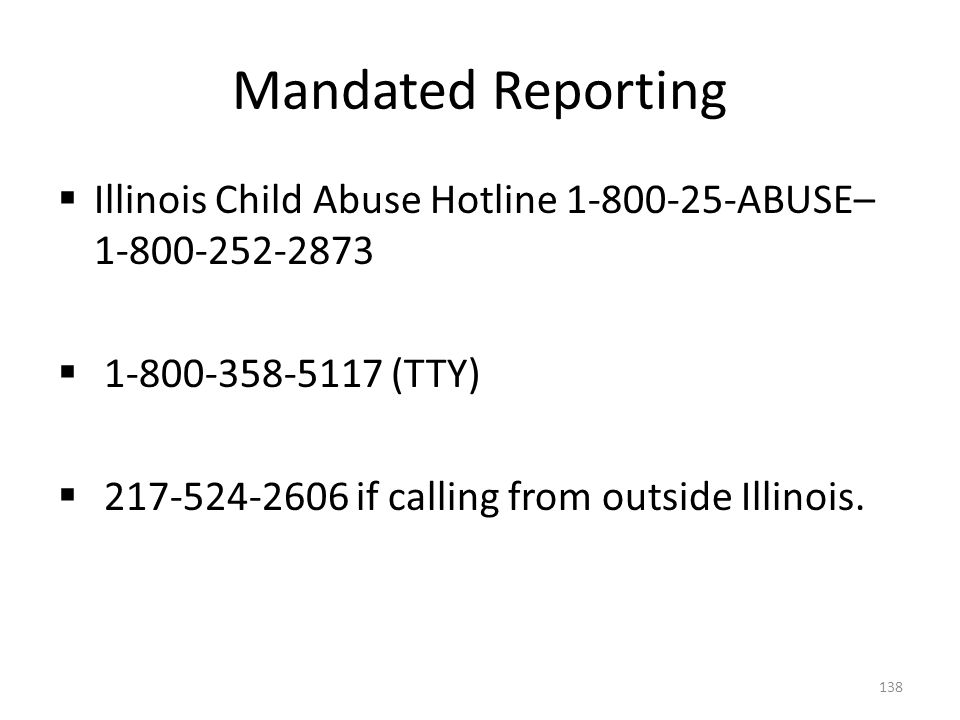 Mandated Reporting  Illinois Child Abuse Hotline 1-800-25-ABUSE– 1-800-252-2873  1-800-358-5117 (TTY)  217-524-2606 if calling from outside Illinoi