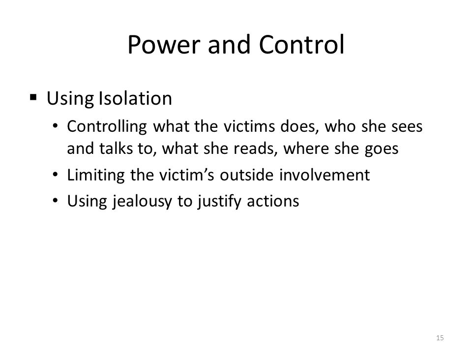 Power and Control  Using Isolation Controlling what the victims does, who she sees and talks to, what she reads, where she goes Limiting the victim's