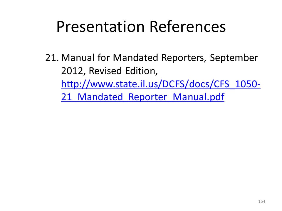 Presentation References 21.Manual for Mandated Reporters, September 2012, Revised Edition, http://www.state.il.us/DCFS/docs/CFS_1050- 21_Mandated_Repo