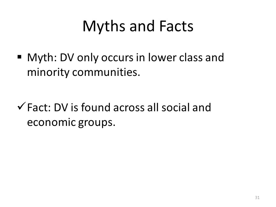 Myths and Facts  Myth: DV only occurs in lower class and minority communities. Fact: DV is found across all social and economic groups. 31