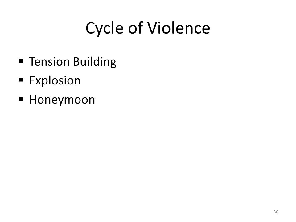 Cycle of Violence  Tension Building  Explosion  Honeymoon 36