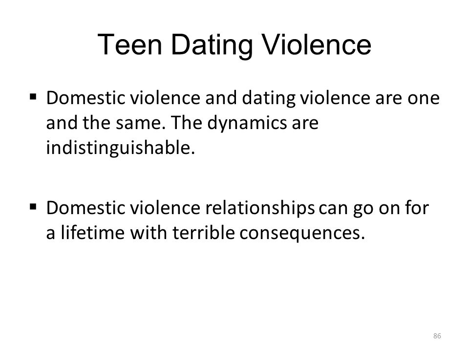 Teen Dating Violence  Domestic violence and dating violence are one and the same. The dynamics are indistinguishable.  Domestic violence relationshi