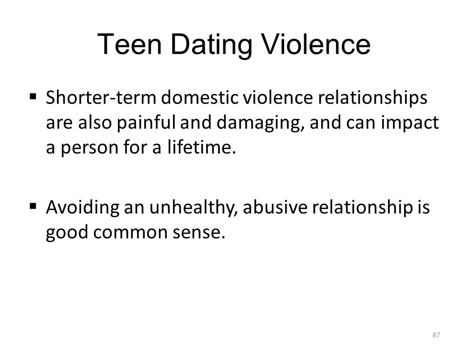 Teen Dating Violence  Shorter-term domestic violence relationships are also painful and damaging, and can impact a person for a lifetime.  Avoiding