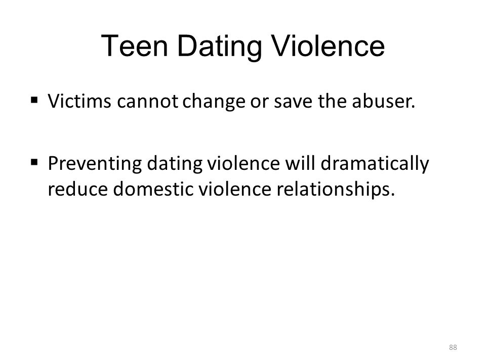 Teen Dating Violence  Victims cannot change or save the abuser.  Preventing dating violence will dramatically reduce domestic violence relationships