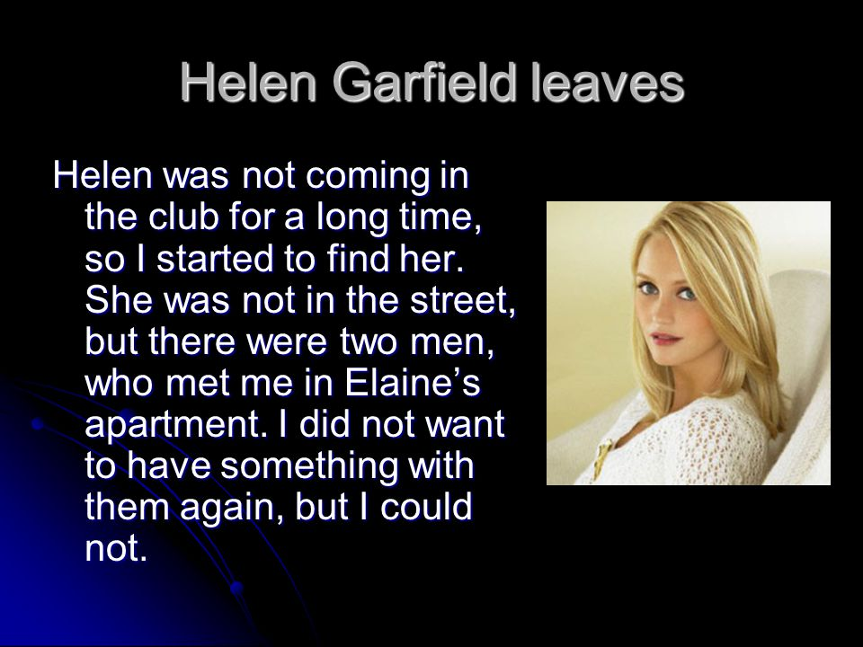 Helen Garfield leaves Helen was not coming in the club for a long time, so I started to find her. She was not in the street, but there were two men, w