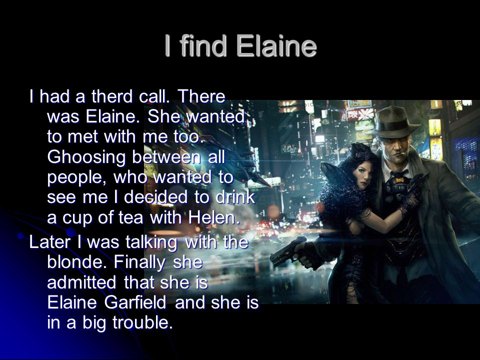 I find Elaine I had a therd call. There was Elaine. She wanted to met with me too. Ghoosing between all people, who wanted to see me I decided to drin