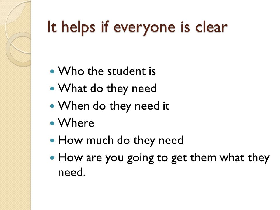 It helps if everyone is clear Who the student is What do they need When do they need it Where How much do they need How are you going to get them what they need.