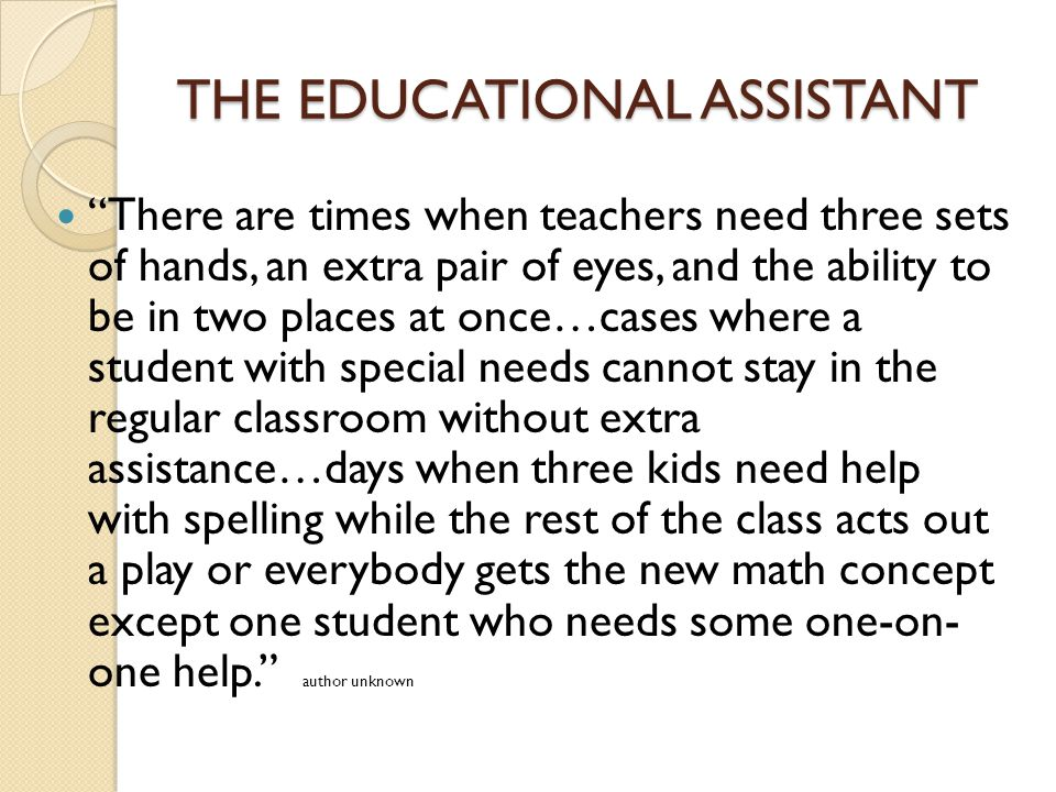 THE EDUCATIONAL ASSISTANT There are times when teachers need three sets of hands, an extra pair of eyes, and the ability to be in two places at once…cases where a student with special needs cannot stay in the regular classroom without extra assistance…days when three kids need help with spelling while the rest of the class acts out a play or everybody gets the new math concept except one student who needs some one-on- one help. author unknown