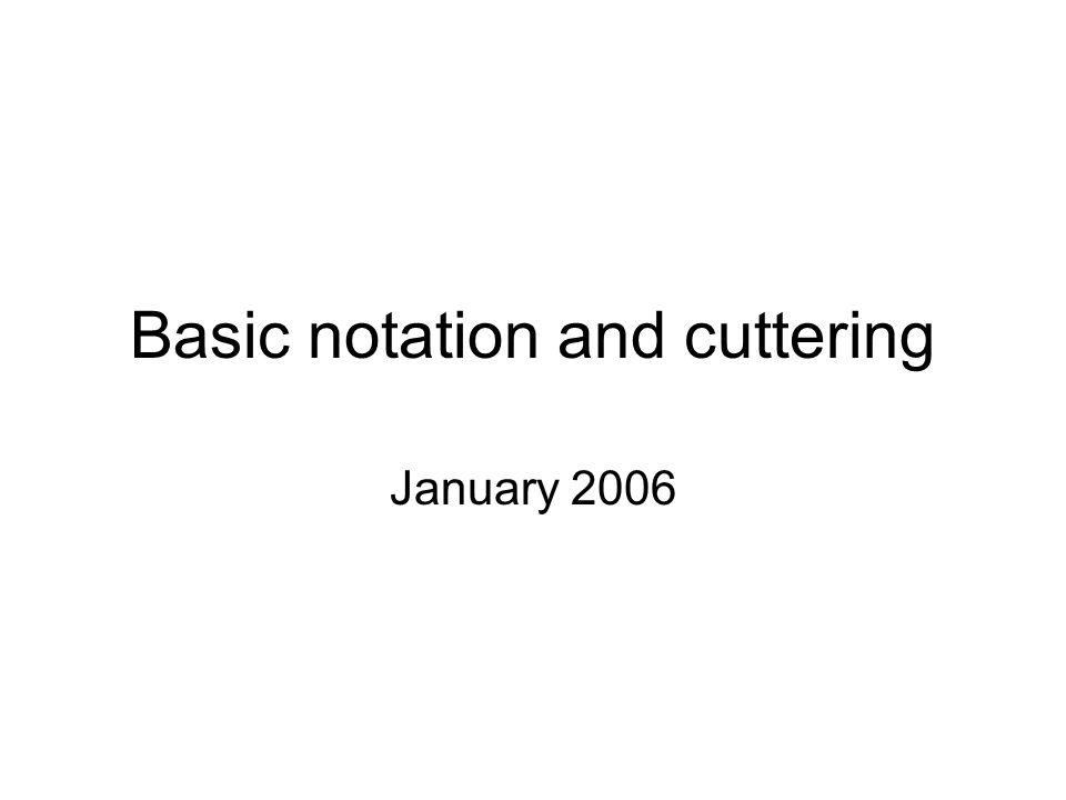 Basic notation and cuttering January 2006
