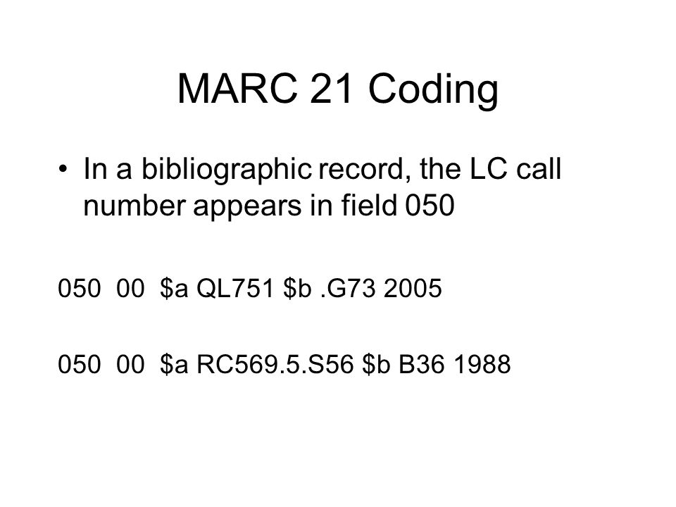 MARC 21 Coding In a bibliographic record, the LC call number appears in field 050 050 00 $a QL751 $b.G73 2005 050 00 $a RC569.5.S56 $b B36 1988