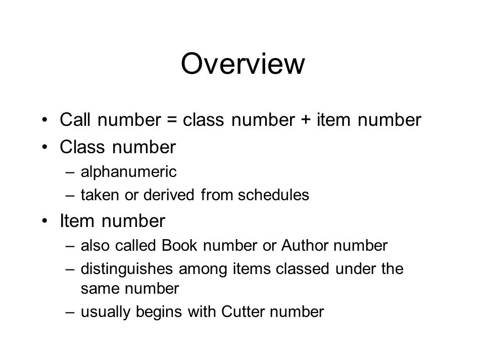 Overview Call number = class number + item number Class number –alphanumeric –taken or derived from schedules Item number –also called Book number or Author number –distinguishes among items classed under the same number –usually begins with Cutter number