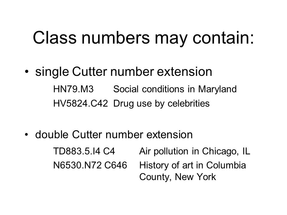 Class numbers may contain: single Cutter number extension HN79.M3 Social conditions in Maryland HV5824.C42 Drug use by celebrities double Cutter number extension TD883.5.I4 C4Air pollution in Chicago, IL N6530.N72 C646History of art in Columbia County, New York