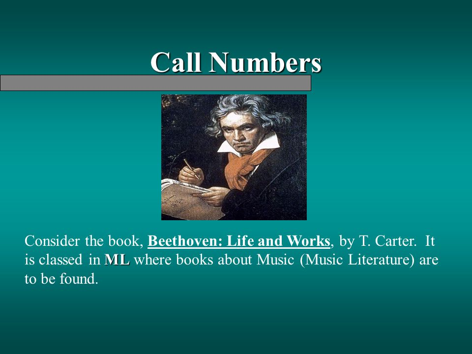Call Numbers ML Consider the book, Beethoven: Life and Works, by T. Carter. It is classed in ML where books about Music (Music Literature) are to be f