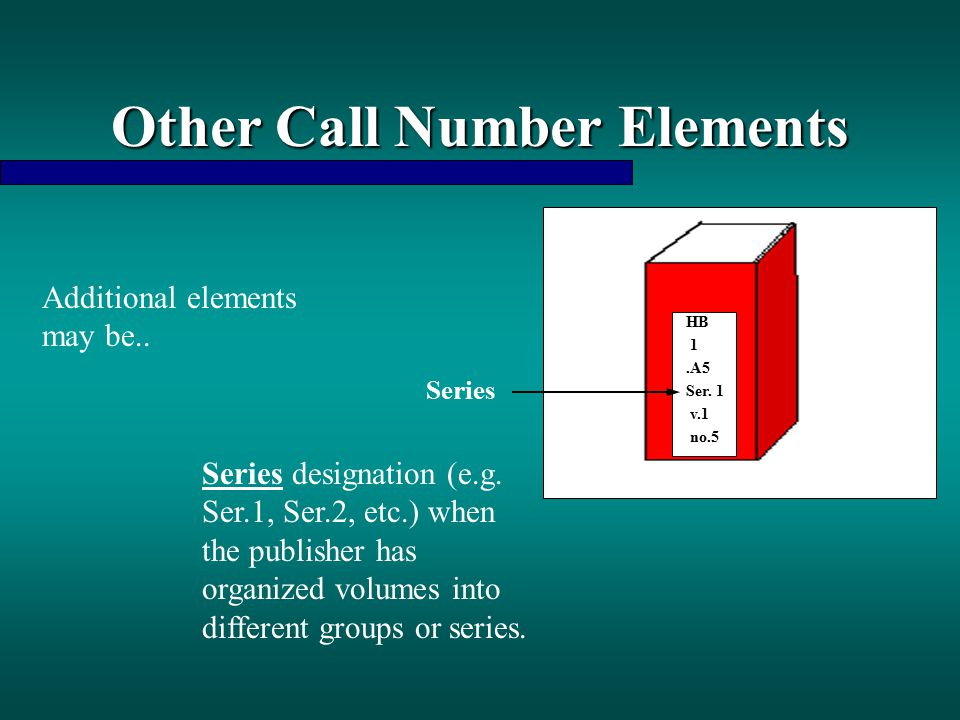 Other Call Number Elements Additional elements may be.. Series designation (e.g. Ser.1, Ser.2, etc.) when the publisher has organized volumes into dif