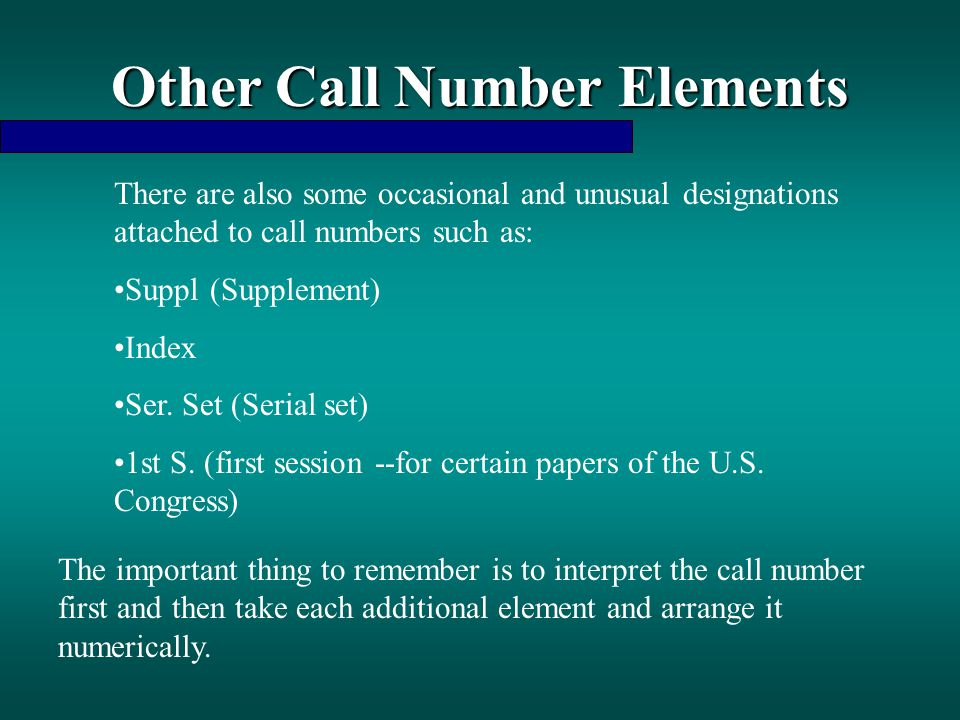 Other Call Number Elements There are also some occasional and unusual designations attached to call numbers such as: Suppl(Supplement) Index Ser. Set