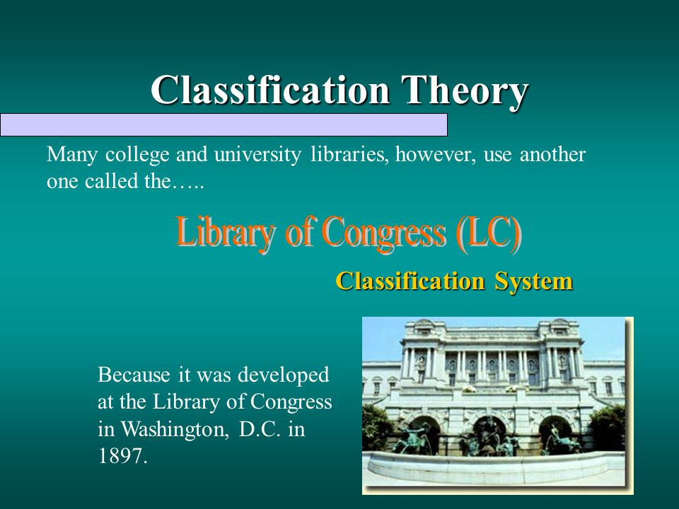 Classification Theory Many college and university libraries, however, use another one called the….. Classification System Because it was developed at