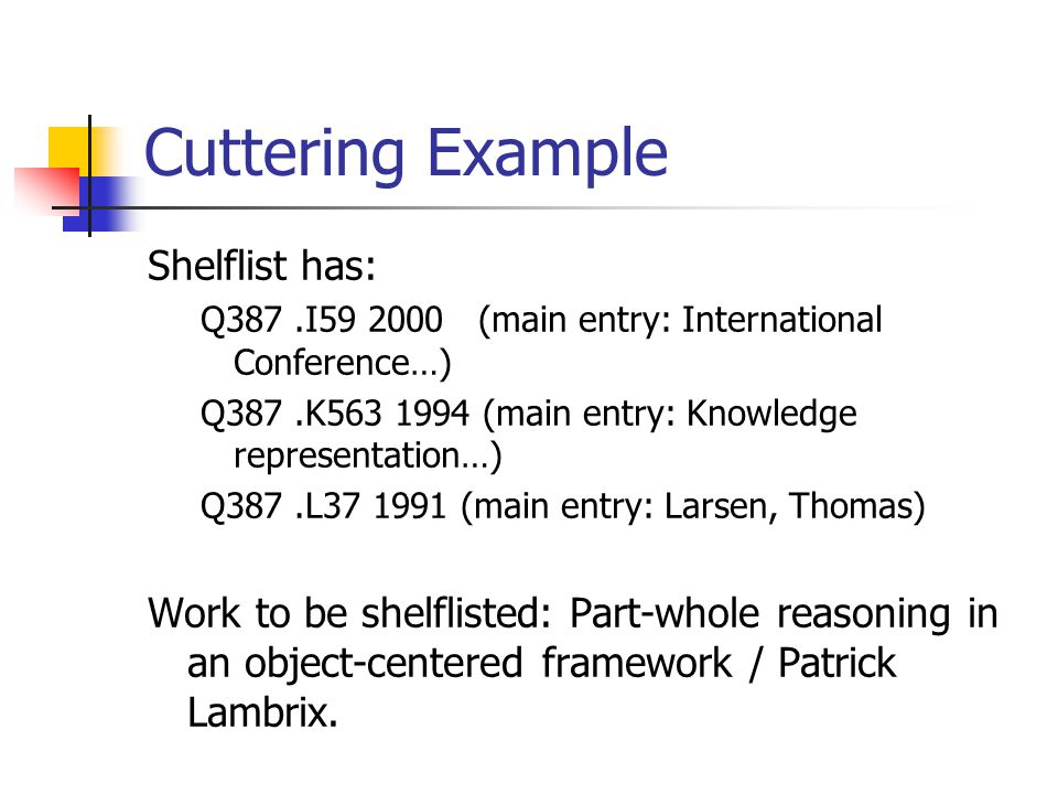 Cuttering Example Shelflist has: Q387.I59 2000 (main entry: International Conference…) Q387.K563 1994 (main entry: Knowledge representation…) Q387.L37