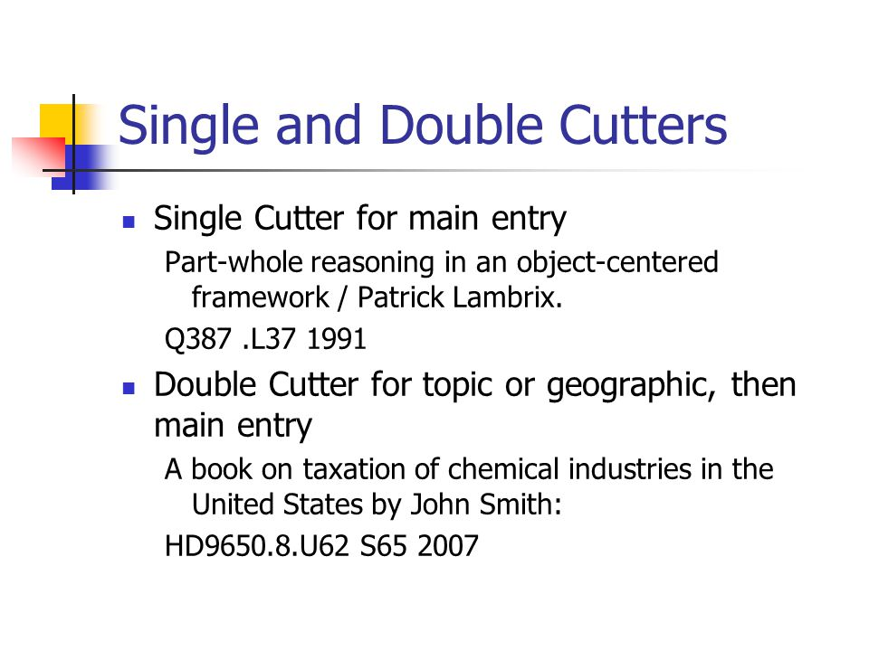 Single and Double Cutters Single Cutter for main entry Part-whole reasoning in an object-centered framework / Patrick Lambrix. Q387.L37 1991 Double Cu