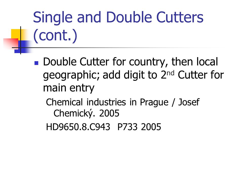 Single and Double Cutters (cont.) Double Cutter for country, then local geographic; add digit to 2 nd Cutter for main entry Chemical industries in Pra