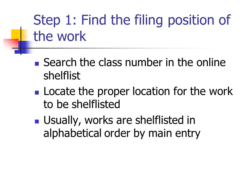 Step 1: Find the filing position of the work Search the class number in the online shelflist Locate the proper location for the work to be shelflisted