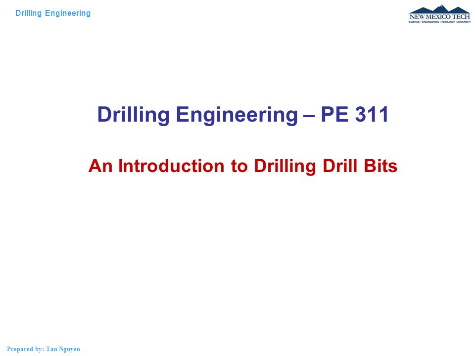 Drilling Engineering Prepared by: Tan Nguyen Drilling Engineering – PE 311 An Introduction to Drilling Drill Bits