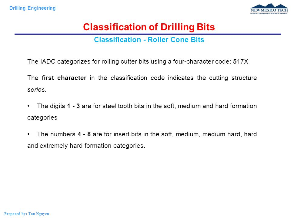 Drilling Engineering Prepared by: Tan Nguyen Classification of Drilling Bits The IADC categorizes for rolling cutter bits using a four-character code: 517X The first character in the classification code indicates the cutting structure series.