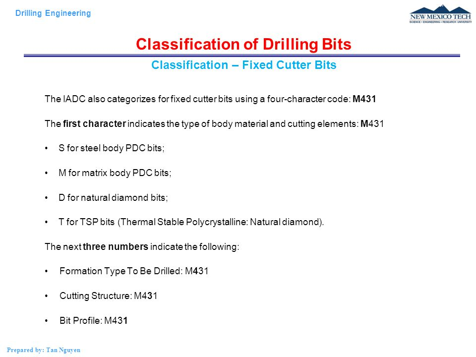 Drilling Engineering Prepared by: Tan Nguyen Classification of Drilling Bits The IADC also categorizes for fixed cutter bits using a four-character code: M431 The first character indicates the type of body material and cutting elements: M431 S for steel body PDC bits; M for matrix body PDC bits; D for natural diamond bits; T for TSP bits (Thermal Stable Polycrystalline: Natural diamond).