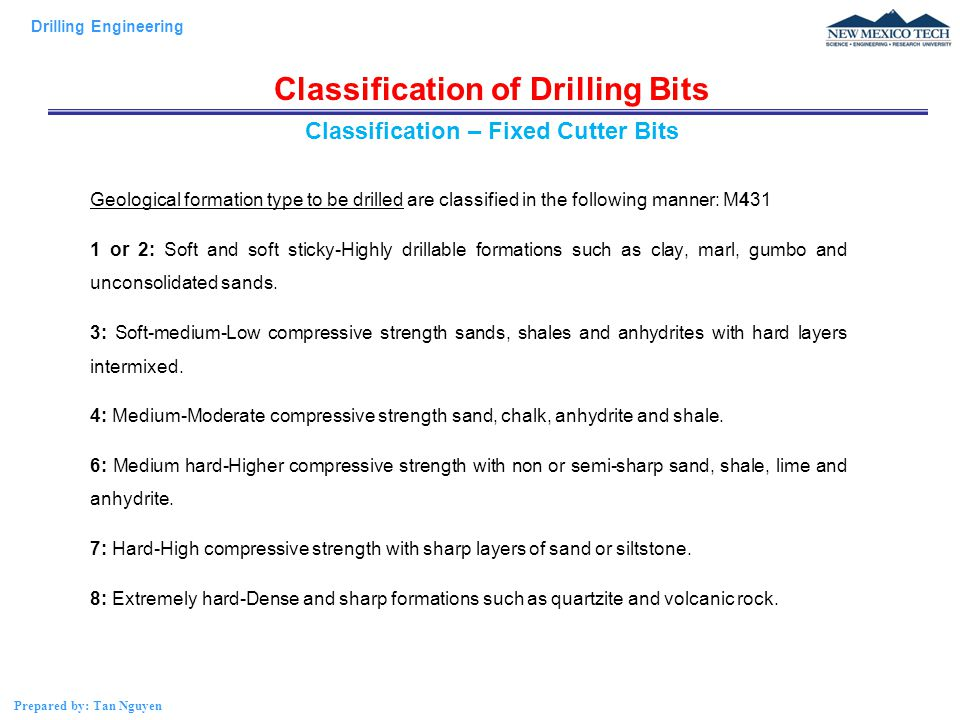 Drilling Engineering Prepared by: Tan Nguyen Classification of Drilling Bits Geological formation type to be drilled are classified in the following manner: M431 1 or 2: Soft and soft sticky-Highly drillable formations such as clay, marl, gumbo and unconsolidated sands.
