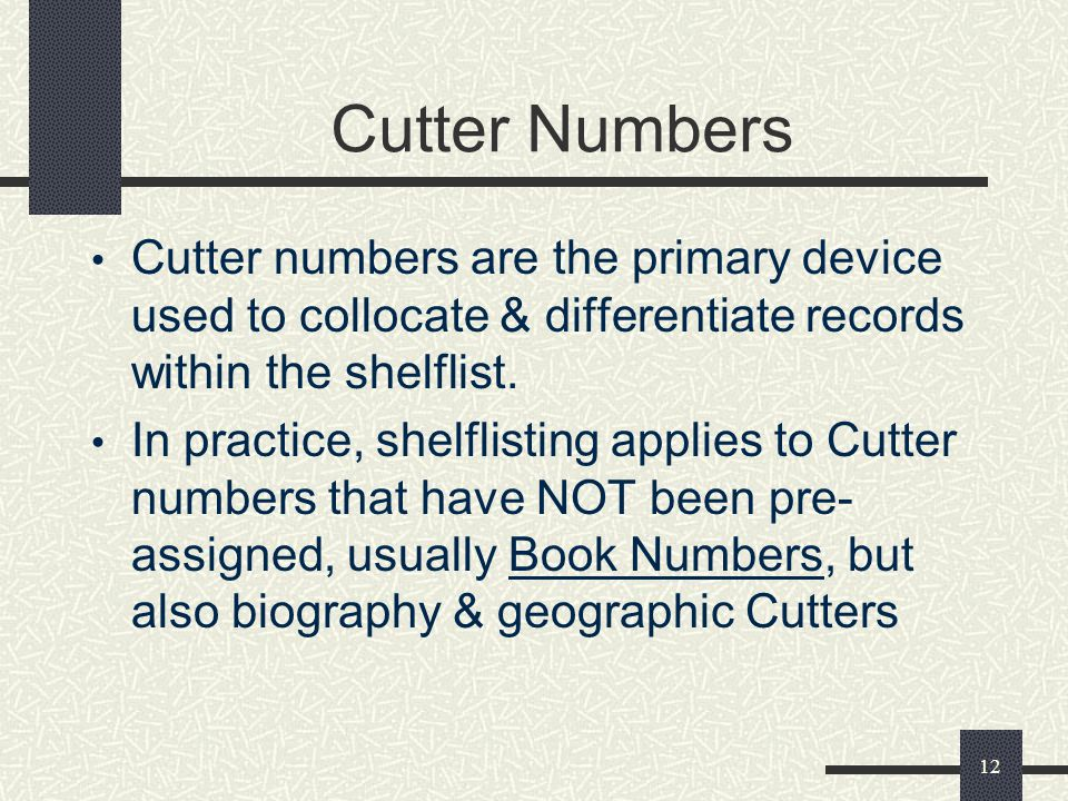 12 Cutter Numbers Cutter numbers are the primary device used to collocate & differentiate records within the shelflist. In practice, shelflisting appl