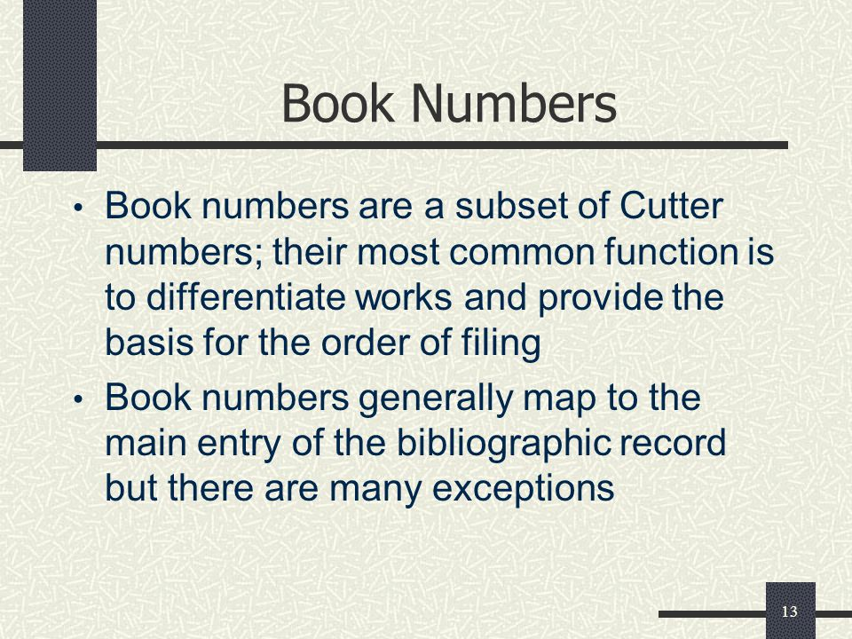 13 Book Numbers Book numbers are a subset of Cutter numbers; their most common function is to differentiate works and provide the basis for the order of filing Book numbers generally map to the main entry of the bibliographic record but there are many exceptions