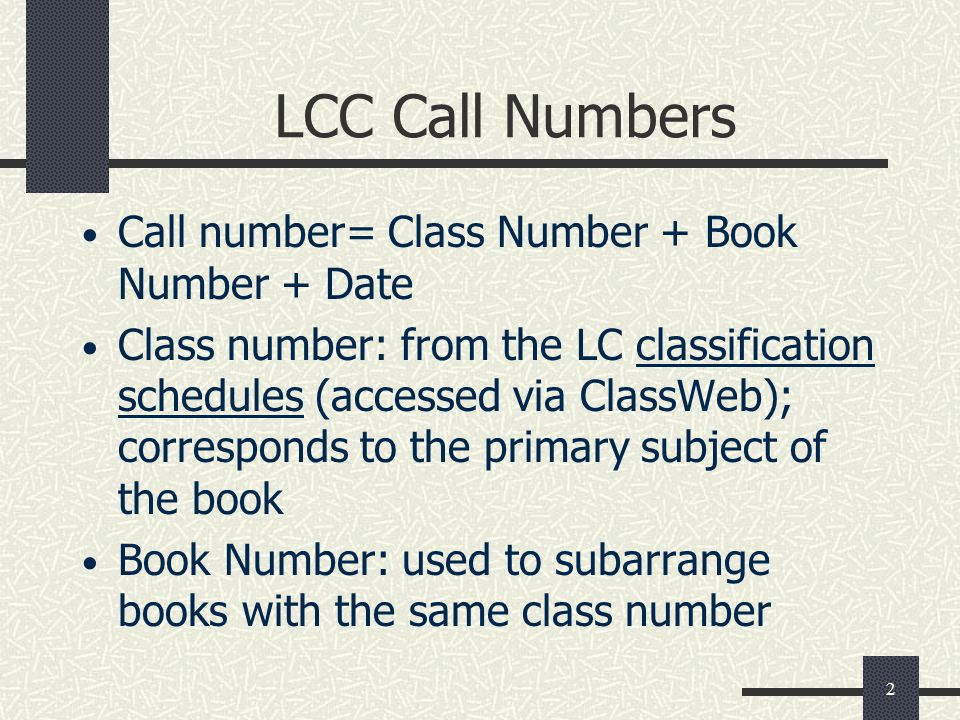 2 LCC Call Numbers Call number= Class Number + Book Number + Date Class number: from the LC classification schedules (accessed via ClassWeb); correspo