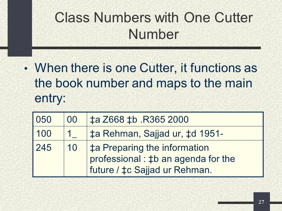 27 Class Numbers with One Cutter Number When there is one Cutter, it functions as the book number and maps to the main entry: 05000‡a Z668 ‡b.R365 2000 1001_‡a Rehman, Sajjad ur, ‡d 1951- 24510‡a Preparing the information professional : ‡b an agenda for the future / ‡c Sajjad ur Rehman.