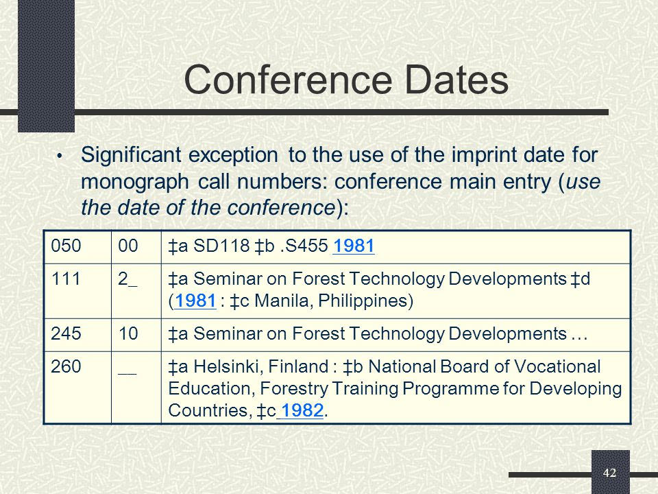 42 Conference Dates Significant exception to the use of the imprint date for monograph call numbers: conference main entry (use the date of the confer