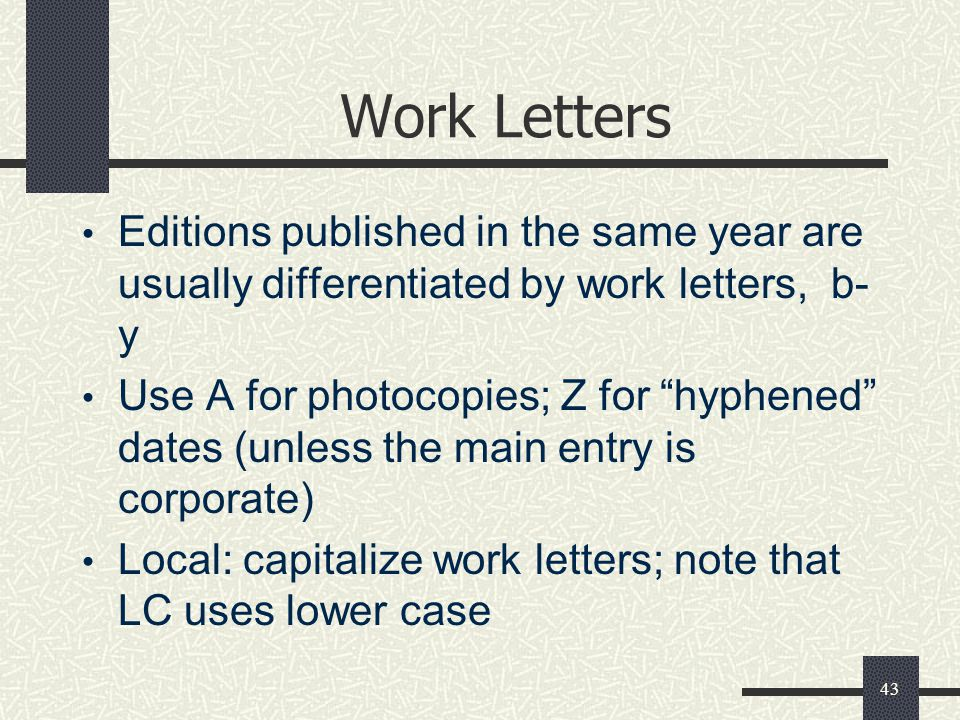43 Work Letters Editions published in the same year are usually differentiated by work letters, b- y Use A for photocopies; Z for hyphened dates (unless the main entry is corporate) Local: capitalize work letters; note that LC uses lower case