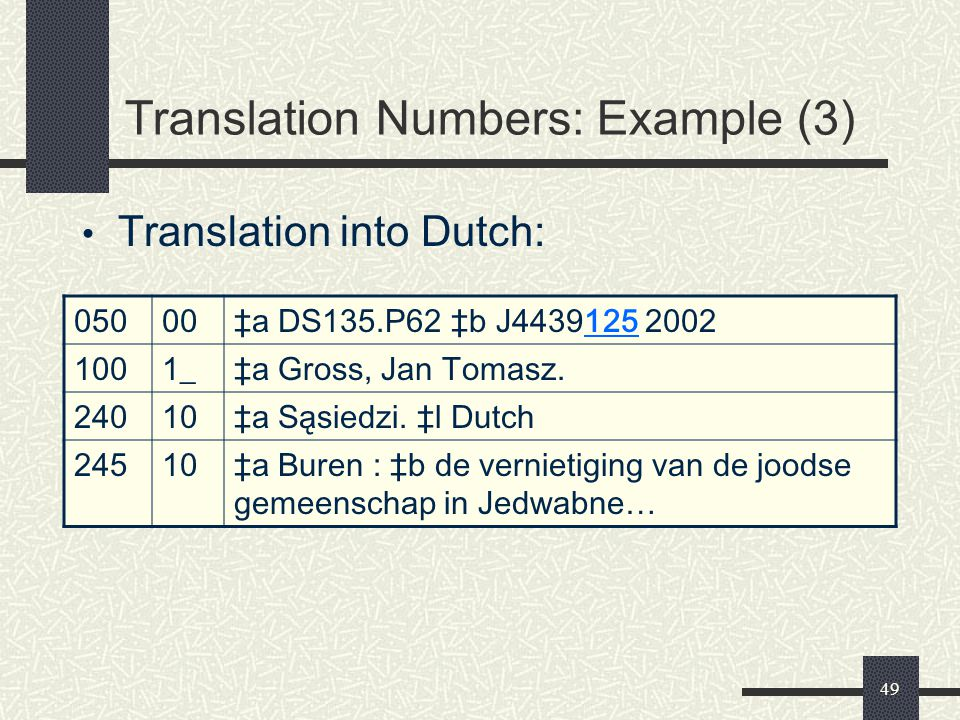 49 Translation Numbers: Example (3) Translation into Dutch: 05000‡a DS135.P62 ‡b J4439125 2002 1001_‡a Gross, Jan Tomasz. 24010‡a Sąsiedzi. ‡l Dutch