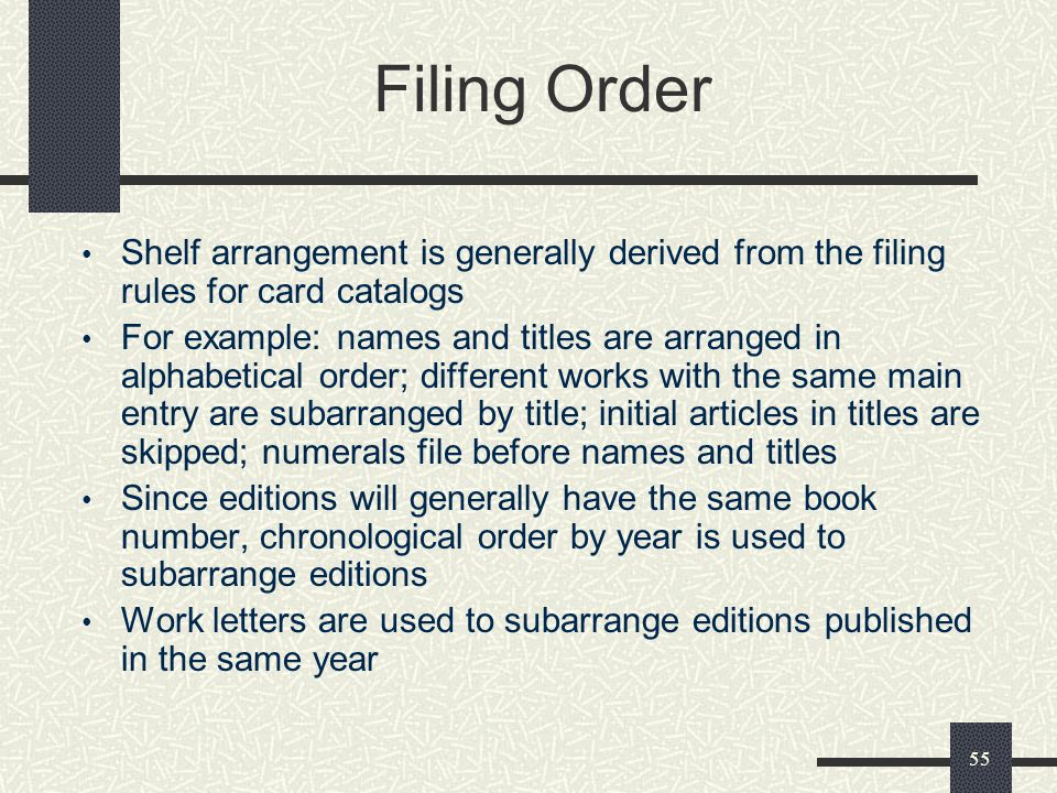 55 Filing Order Shelf arrangement is generally derived from the filing rules for card catalogs For example: names and titles are arranged in alphabeti