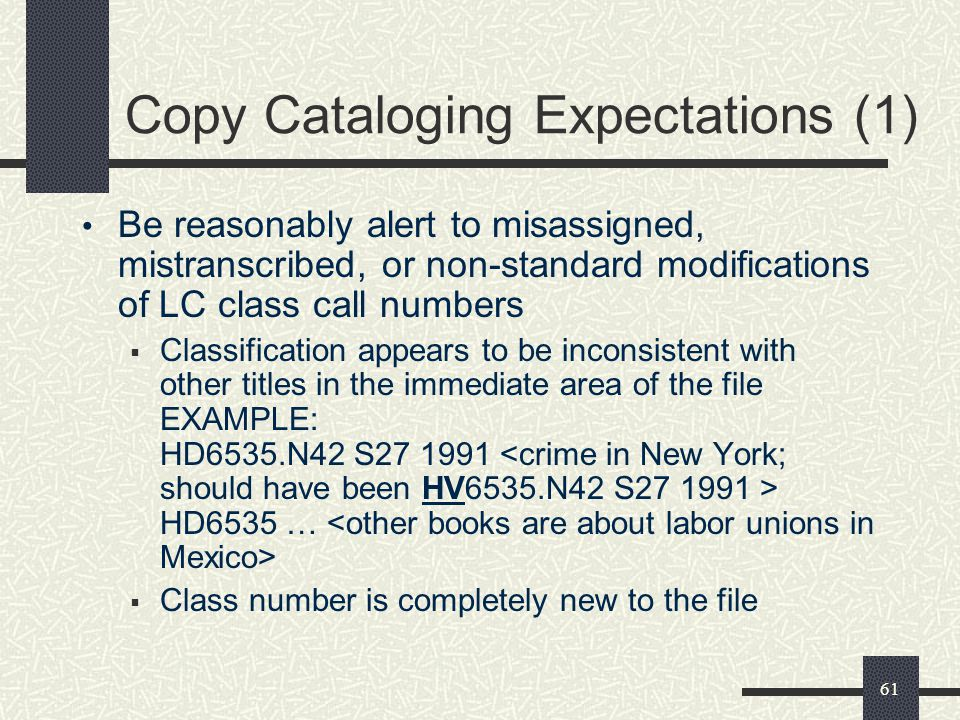 61 Copy Cataloging Expectations (1) Be reasonably alert to misassigned, mistranscribed, or non-standard modifications of LC class call numbers  Class
