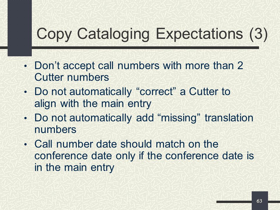 63 Copy Cataloging Expectations (3) Don't accept call numbers with more than 2 Cutter numbers Do not automatically correct a Cutter to align with the main entry Do not automatically add missing translation numbers Call number date should match on the conference date only if the conference date is in the main entry