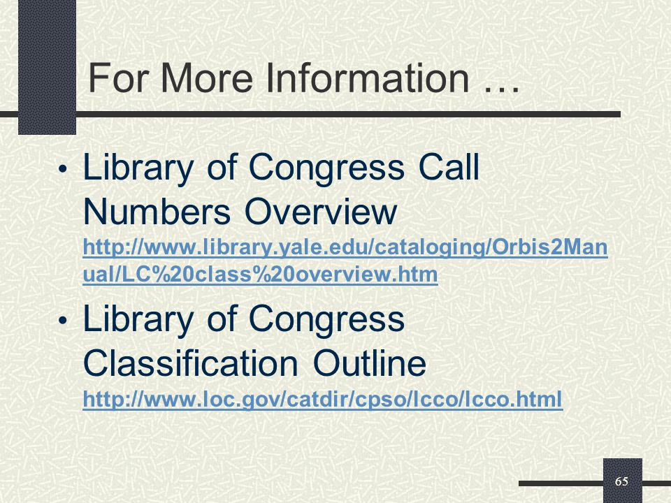 65 For More Information … Library of Congress Call Numbers Overview http://www.library.yale.edu/cataloging/Orbis2Man ual/LC%20class%20overview.htm http://www.library.yale.edu/cataloging/Orbis2Man ual/LC%20class%20overview.htm Library of Congress Classification Outline http://www.loc.gov/catdir/cpso/lcco/lcco.html http://www.loc.gov/catdir/cpso/lcco/lcco.html