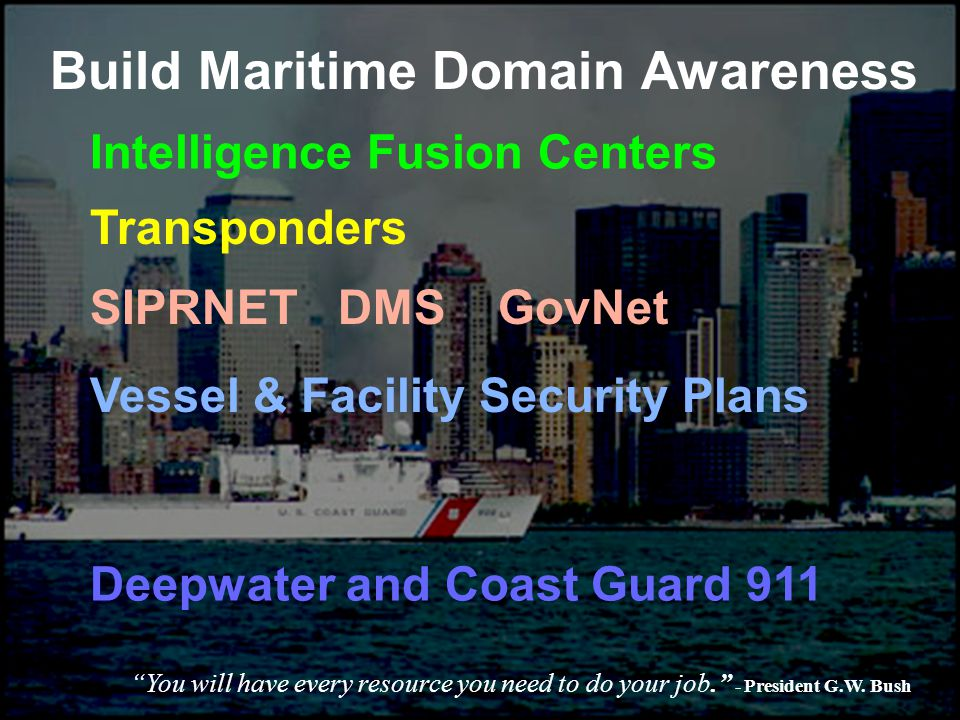 Build Maritime Domain Awareness SIPRNET DMS GovNet Transponders Intelligence Fusion Centers Vessel & Facility Security Plans Deepwater and Coast Guard 911 You will have every resource you need to do your job. - President G.W.