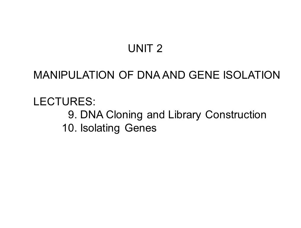 UNIT 2 MANIPULATION OF DNA AND GENE ISOLATION LECTURES: 9. DNA Cloning and Library Construction 10. Isolating Genes