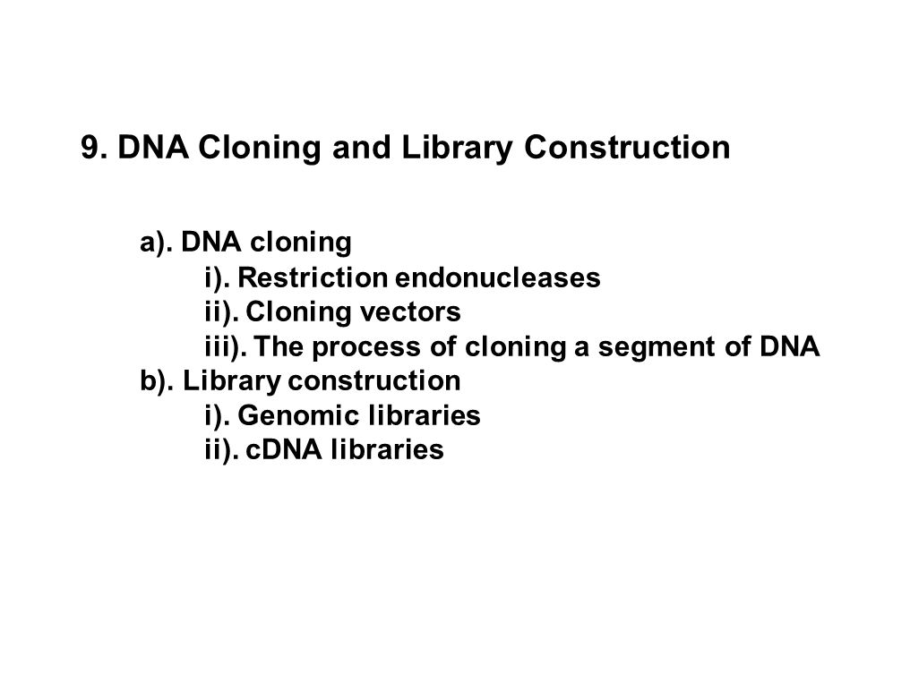 9. DNA Cloning and Library Construction a). DNA cloning i). Restriction endonucleases ii). Cloning vectors iii). The process of cloning a segment of D
