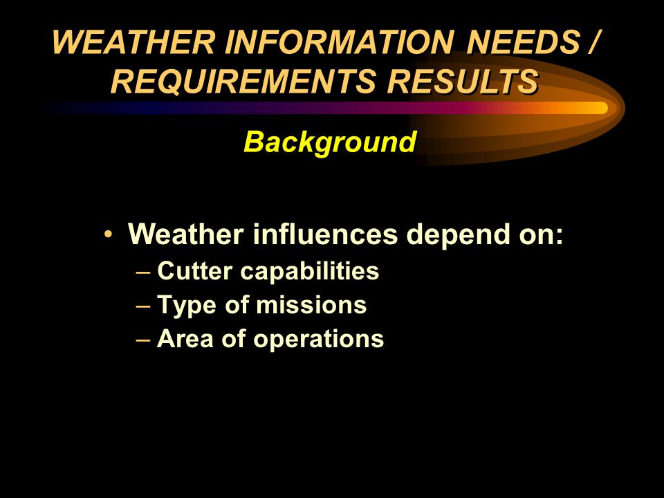 Weather influences depend on: –Cutter capabilities –Type of missions –Area of operations Weather influences depend on: –Cutter capabilities –Type of missions –Area of operations WEATHER INFORMATION NEEDS / REQUIREMENTS RESULTS Background